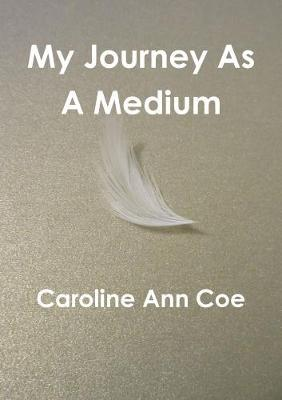 My Journey as A Medium by Caroline Ann Coe