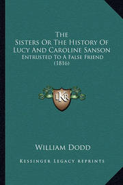 The Sisters or the History of Lucy and Caroline Sanson: Entrusted to a False Friend (1816) by William Dodd