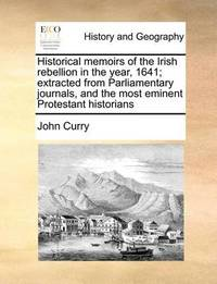 Historical Memoirs of the Irish Rebellion in the Year, 1641; Extracted from Parliamentary Journals, and the Most Eminent Protestant Historians by John Curry