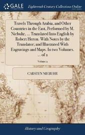 Travels Through Arabia, and Other Countries in the East, Performed by M. Niebuhr, ... Translated Into English by Robert Heron. with Notes by the Translator; And Illustrated with Engravings and Maps. in Two Volumes. ... of 2; Volume 2 by Carsten Niebuhr