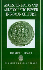 Ancestor Masks and Aristocratic Power in Roman Culture by Harriet I. Flower