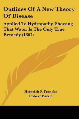 Outlines Of A New Theory Of Disease: Applied To Hydropathy, Showing That Water Is The Only True Remedy (1867) by Heinrich F Francke