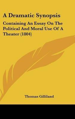 A Dramatic Synopsis: Containing An Essay On The Political And Moral Use Of A Theater (1804) by Thomas Gilliland