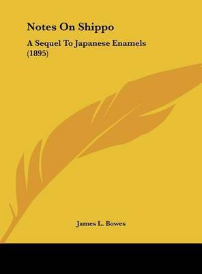 Notes on Shippo: A Sequel to Japanese Enamels (1895) by James L. Bowes