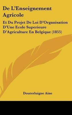 de L'Enseignement Agricole: Et Du Projet de Loi D'Organisation D'Une Ecole Superieure D'Agriculture En Belgique (1855) by Douterluigne Aine