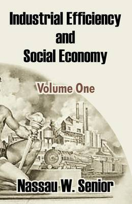 Industrial Efficiency and Social Economy (Volume One) by Nassau W Senior