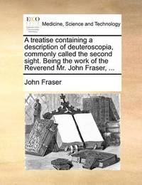 A Treatise Containing a Description of Deuteroscopia, Commonly Called the Second Sight. Being the Work of the Reverend Mr. John Fraser, by John Fraser