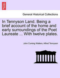 In Tennyson Land. Being a Brief Account of the Home and Early Surroundings of the Poet Laureate ... with Twelve Plates. by John Cuming Walters