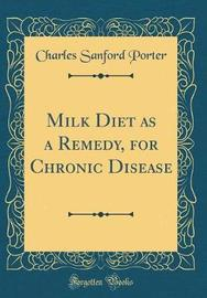 Milk Diet as a Remedy, for Chronic Disease (Classic Reprint) by Charles Sanford Porter image