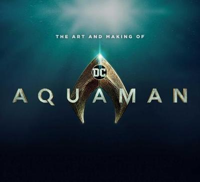The Art and Making of Aquaman by Mike Avila