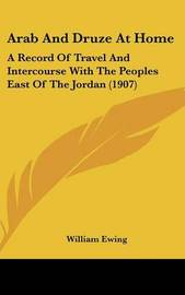 Arab and Druze at Home: A Record of Travel and Intercourse with the Peoples East of the Jordan (1907) by William Ewing