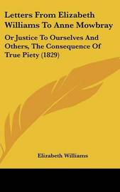 Letters from Elizabeth Williams to Anne Mowbray: Or Justice to Ourselves and Others, the Consequence of True Piety (1829) by Elizabeth Williams