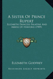 A Sister of Prince Rupert: Elizabeth Princess Palatine and Abbess of Herford (1909) by Elizabeth Godfrey