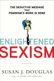 Enlightened Sexism: The Seductive Message That Feminism's Work Is Done by Professor Susan J Douglas image