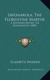 Savonarola, the Florentine Martyr: A Reformer Before the Reformation (1880) by Elizabeth Warren