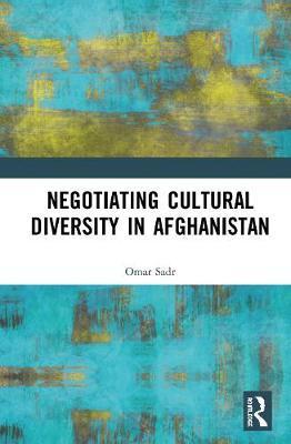 Negotiating Cultural Diversity in Afghanistan by Omar Sadr