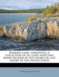 Banking Cases, Annotated. a Collection of All Cases Affecting Banks Decided by the Courts of Last Resort in the United States Volume 5 by Thomas Johnson Michie