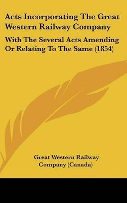 Acts Incorporating the Great Western Railway Company: With the Several Acts Amending or Relating to the Same (1854) by Great Western Railway Co (Canada)