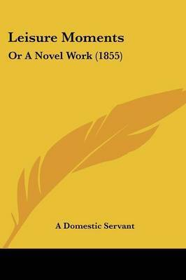 Leisure Moments: Or A Novel Work (1855) by A Domestic Servant