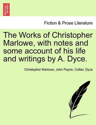 The Works of Christopher Marlowe, with Notes and Some Account of His Life and Writings by A. Dyce. by John Payne Collier