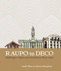 Raupo to Deco: Wellington Styles & Architects 1840 - 1940 by Geoff Mew