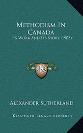 Methodism in Canada: Its Work and Its Story (1903) by Alexander Sutherland