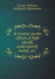 A Treatise on the Offices of High Sheriff, Undersheriff, Bailiff, Etc by George Atkinson