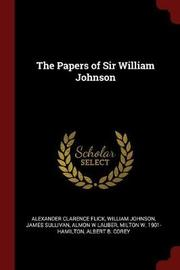 The Papers of Sir William Johnson by Alexander Clarence Flick