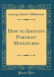 How to Identify Portrait Miniatures (Classic Reprint) by George Charles Williamson