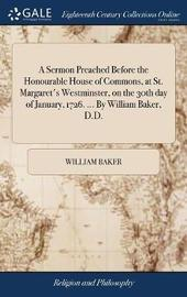 A Sermon Preached Before the Honourable House of Commons, at St. Margaret's Westminster, on the 30th Day of January, 1726. ... by William Baker, D.D. by William Baker image