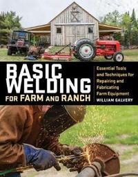 Basic Welding for Farm and Ranch by ,William Galvery