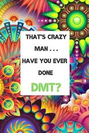 That's Crazy Man . . . Have You Ever Done Dmt? by Highermoves Publications