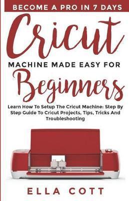 Cricut Machine Made Easy for Beginners by Ella Cott