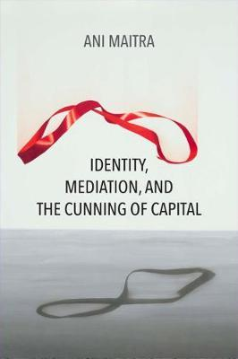 Identity, Mediation, and the Cunning of Capital by Ani Maitra