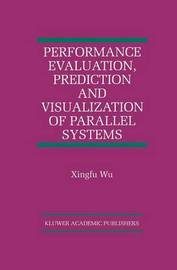 Performance Evaluation, Prediction and Visualization of Parallel Systems by Xingfu Wu