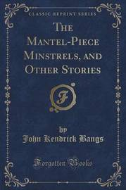 The Mantel-Piece Minstrels, and Other Stories (Classic Reprint) by John Kendrick Bangs