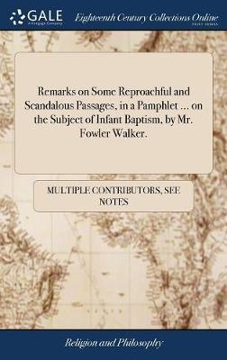 Remarks on Some Reproachful and Scandalous Passages, in a Pamphlet ... on the Subject of Infant Baptism, by Mr. Fowler Walker. by Multiple Contributors