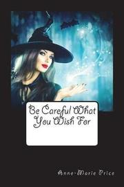 Be Careful What You Wish for by Miss Anne-Marie Price