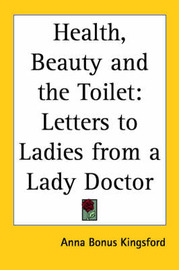 Health, Beauty and the Toilet: Letters to Ladies from a Lady Doctor by Anna (Bonus) Kingsford image