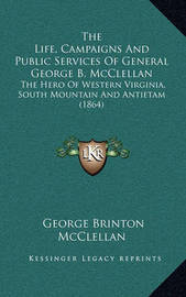 The Life, Campaigns and Public Services of General George B. McClellan: The Hero of Western Virginia, South Mountain and Antietam (1864) by George B.McClellan