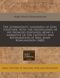 The Soveraignty; Goodness of God, Together, with the Faithfulness of His Promises Displayed; Being a Narrative of the Captivity and Restauration of Mrs. Mary Rowlandson (1682) by Mary White Rowlandson