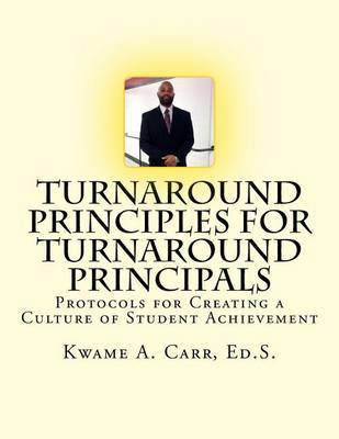 Turnaround Principles for Turnaround Principals: Protocols for Creating a Culture of Student Achievement by Kwame Andre Carr Ed S