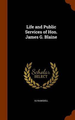 Life and Public Services of Hon. James G. Blaine by Hj Ramsdell image
