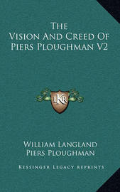 The Vision and Creed of Piers Ploughman V2 by Piers Ploughman