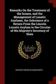 Remarks on the Treatment of the Insane, and the Management of Lunatic Asylums, the Substance of a Return from the Lincoln Lunatic Asylum to the Circular of His Majesty's Secretary of State by Edward Parker Charlesworth image