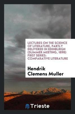 Lectures on the Science of Literature, Partly Delivered in Edinburgh (Summer Meeting, 1898) First Series by Hendrik Clemens Muller