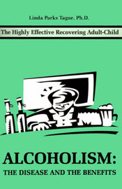 Alcoholism: The Disease and the Benefits: The Highly Effective Recovering Adult-Child by Linda Parks Tague image