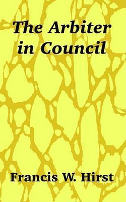 The Arbiter in Council by Francis W Hirst