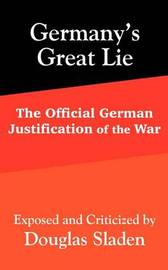 Germany's Great Lie: The Official German Justification of the War by Douglas Sladen