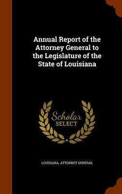 Annual Report of the Attorney General to the Legislature of the State of Louisiana by Louisiana Attorney General